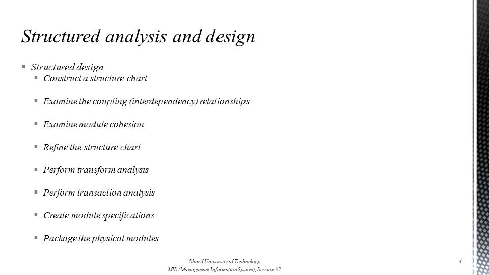  Structured design  Construct a structure chart  Examine the coupling (interdependency) relationships  Examine module cohesion  Refine the structure chart  Perform transform analysis  Perform transaction analysis  Create module specifications  Package the physical modules Sharif University of Technology MIS (Management Information System), Session #2 4