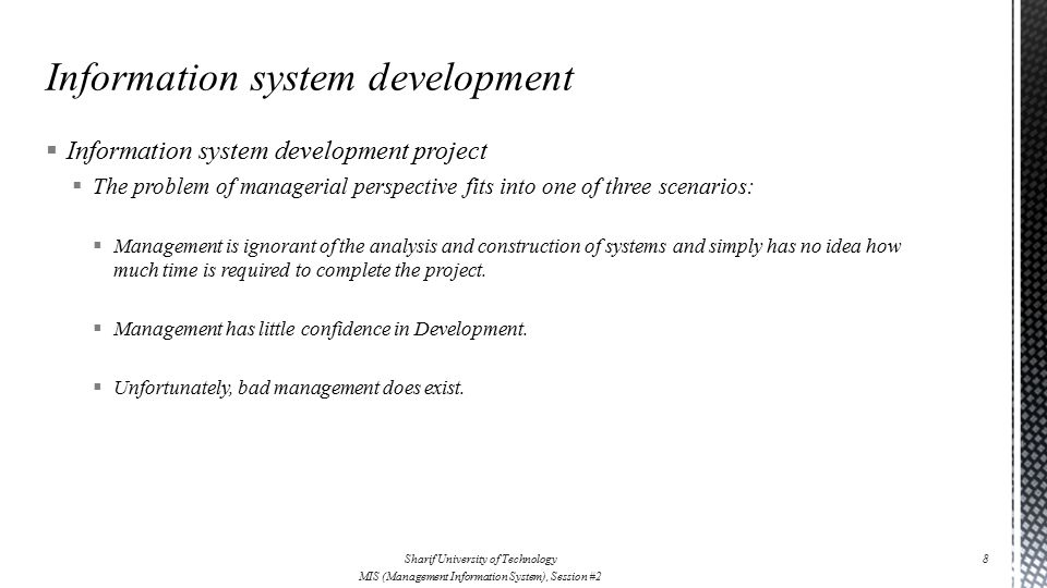  Information system development project  The problem of managerial perspective fits into one of three scenarios:  Management is ignorant of the analysis and construction of systems and simply has no idea how much time is required to complete the project.