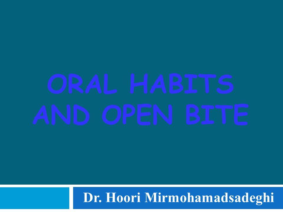 ORAL HABITS AND OPEN BITE Dr. Hoori Mirmohamadsadeghi