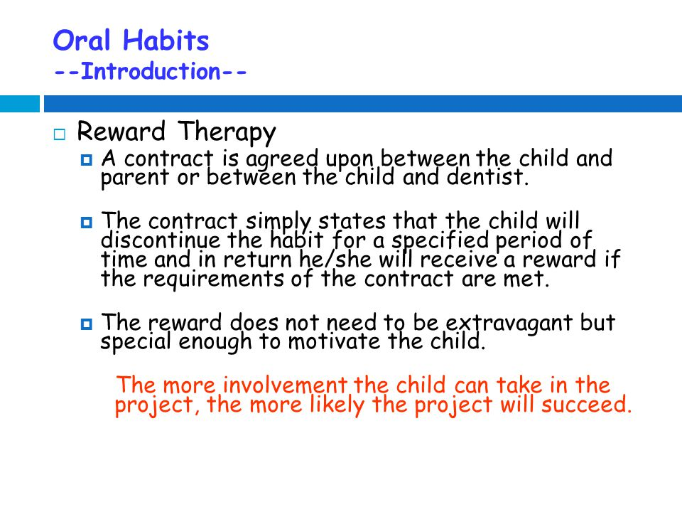 Oral Habits --Introduction--  Reward Therapy  A contract is agreed upon between the child and parent or between the child and dentist.