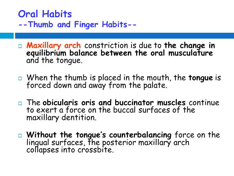 Oral Habits --Thumb and Finger Habits--  Maxillary arch constriction is due to the change in equilibrium balance between the oral musculature and the tongue.
