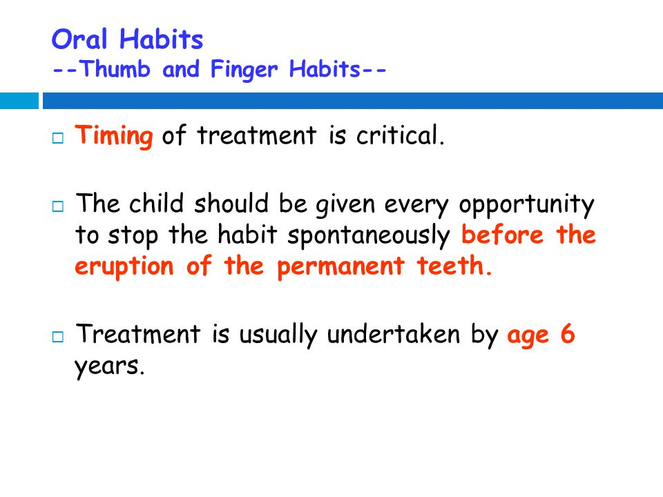 Oral Habits --Thumb and Finger Habits--  Timing of treatment is critical.