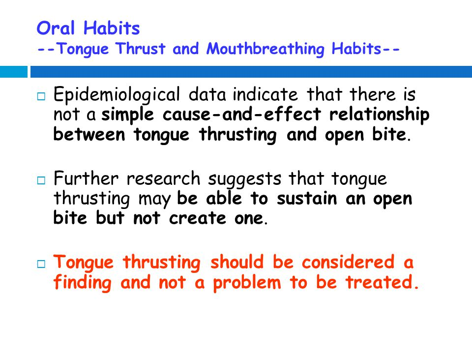 Oral Habits --Tongue Thrust and Mouthbreathing Habits--  Epidemiological data indicate that there is not a simple cause-and-effect relationship between tongue thrusting and open bite.