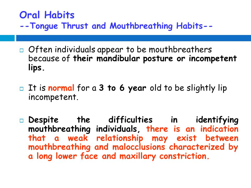 Oral Habits --Tongue Thrust and Mouthbreathing Habits--  Often individuals appear to be mouthbreathers because of their mandibular posture or incompetent lips.