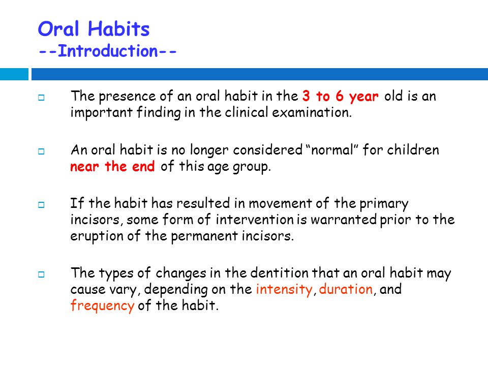 Oral Habits --Introduction--  The presence of an oral habit in the 3 to 6 year old is an important finding in the clinical examination.