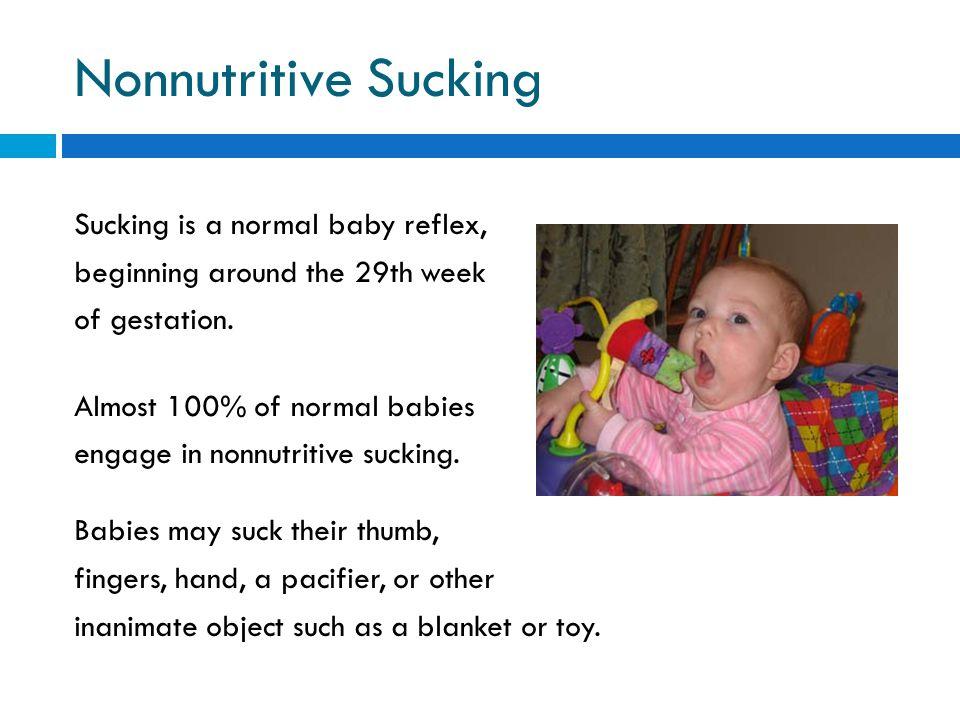Nonnutritive Sucking Sucking is a normal baby reflex, beginning around the 29th week of gestation. Almost 100% of normal babies engage in nonnutritive