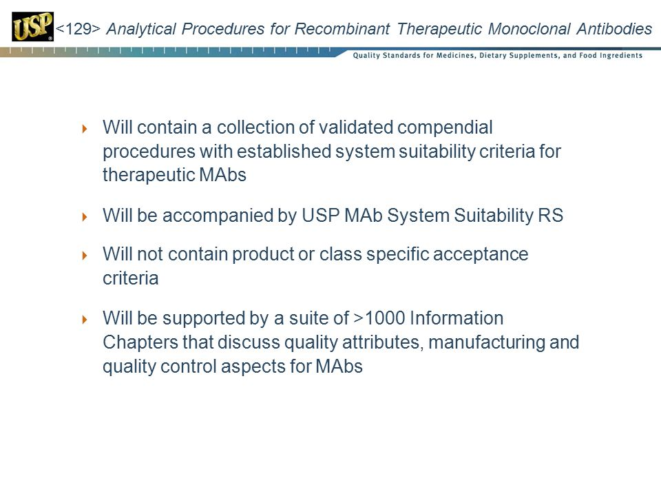 Analytical Procedures for Recombinant Therapeutic Monoclonal Antibodies  Will contain a collection of validated compendial procedures with established system suitability criteria for therapeutic MAbs  Will be accompanied by USP MAb System Suitability RS  Will not contain product or class specific acceptance criteria  Will be supported by a suite of >1000 Information Chapters that discuss quality attributes, manufacturing and quality control aspects for MAbs