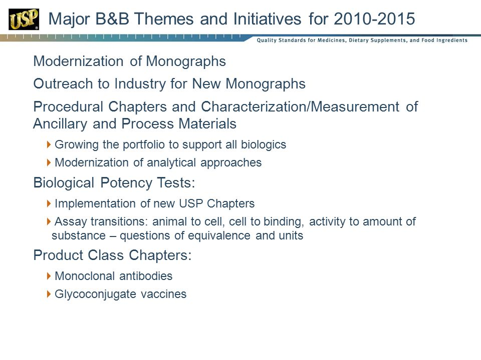 Major B&B Themes and Initiatives for 2010-2015  Modernization of Monographs  Outreach to Industry for New Monographs  Procedural Chapters and Characterization/Measurement of Ancillary and Process Materials  Growing the portfolio to support all biologics  Modernization of analytical approaches  Biological Potency Tests:  Implementation of new USP Chapters  Assay transitions: animal to cell, cell to binding, activity to amount of substance – questions of equivalence and units  Product Class Chapters:  Monoclonal antibodies  Glycoconjugate vaccines