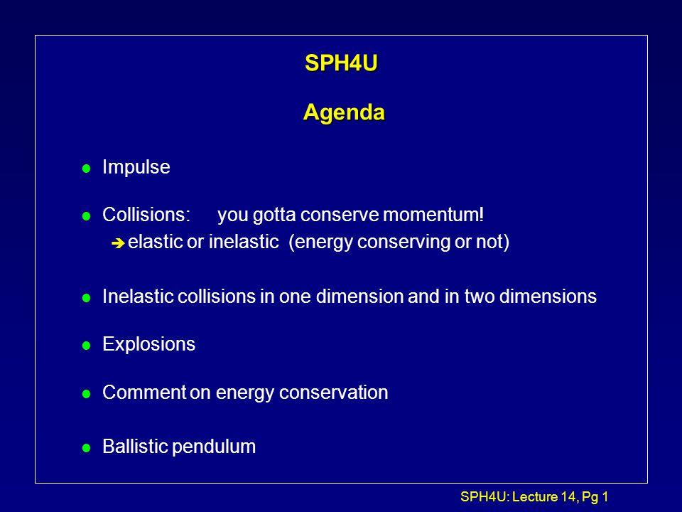 SPH4U: Lecture 14, Pg 1 SPH4U Agenda l Impulse l Collisions:you gotta conserve momentum.