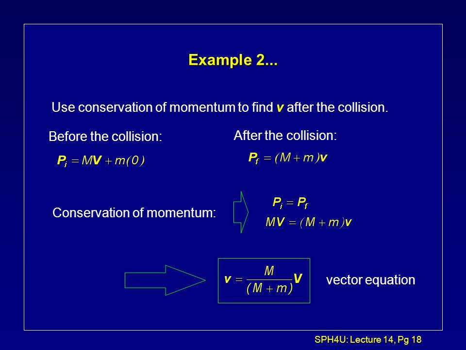 SPH4U: Lecture 14, Pg 17 Inelastic Collision in 1-D: Example 2 M + m v v = ? M m V v = 0 ice (no friction)