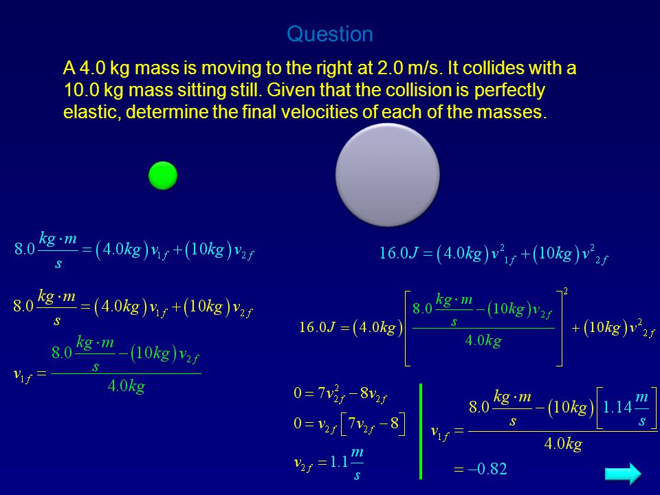 Solutions Question A 4.0 kg mass is moving to the right at 2.0 m/s. It collides with a 10.0 kg mass sitting still. Given that the collision is perfect