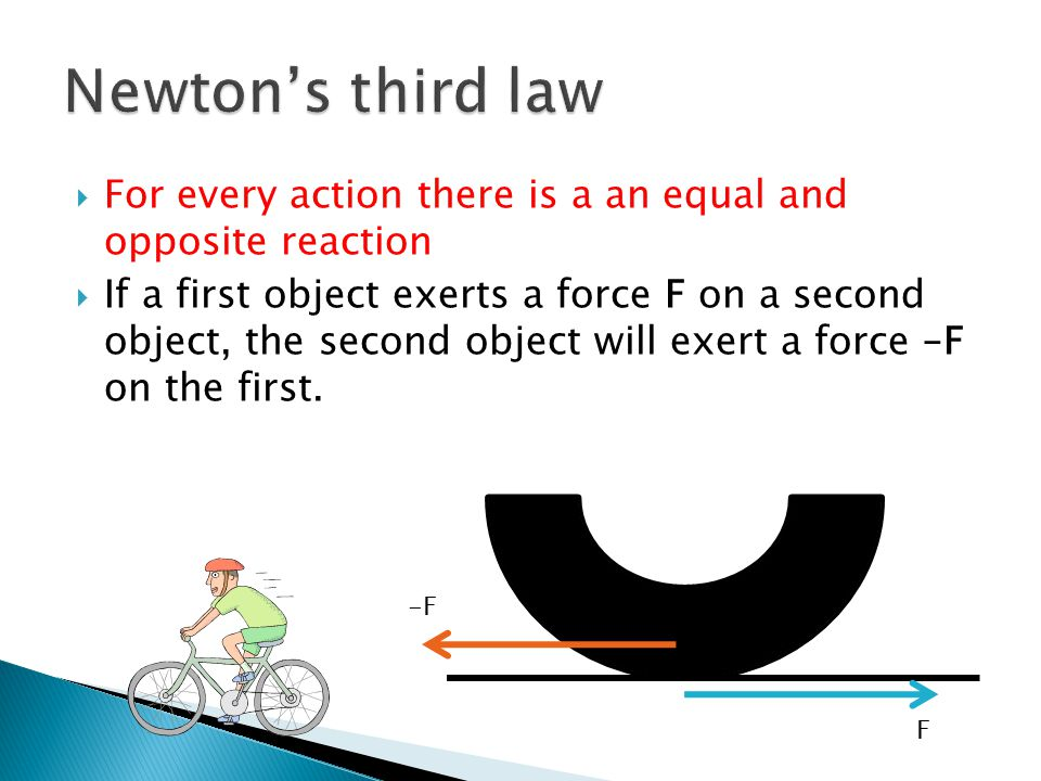  For every action there is a an equal and opposite reaction  If a first object exerts a force F on a second object, the second object will exert a f
