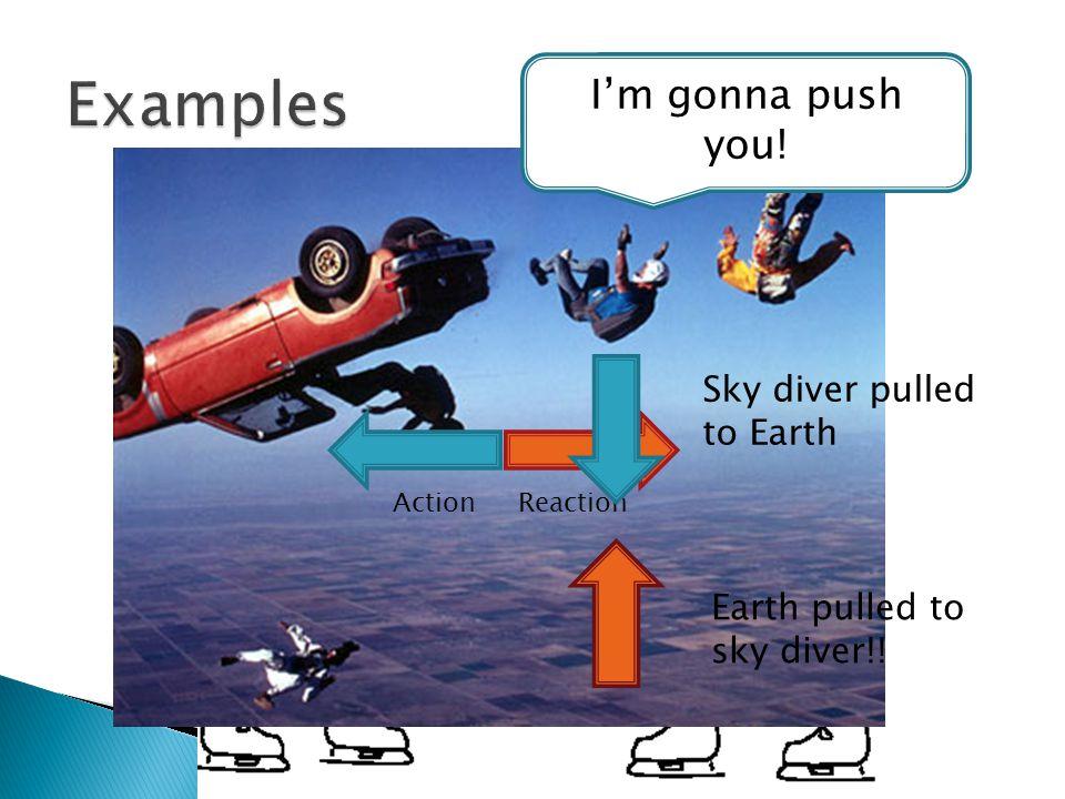 I'm gonna push you! ActionReaction Sky diver pulled to Earth Earth pulled to sky diver!!
