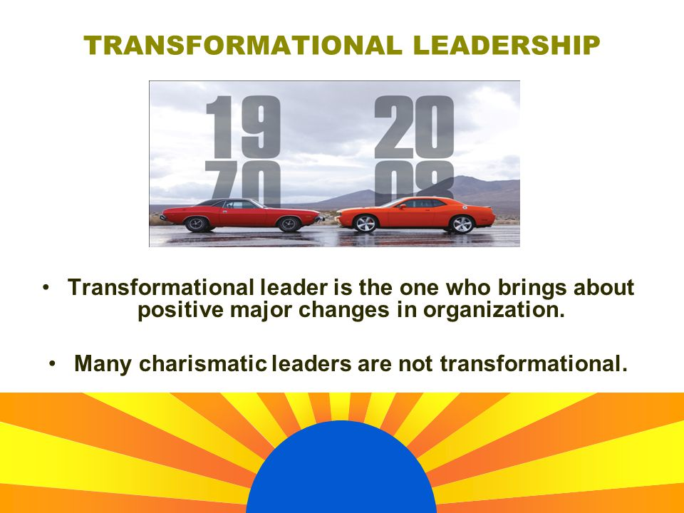 Transformational leader is the one who brings about positive major changes in organization. Many charismatic leaders are not transformational. TRANSFO