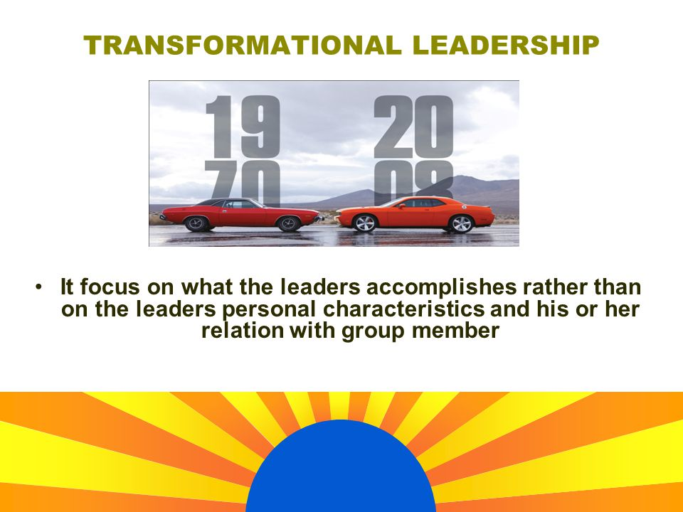 It focus on what the leaders accomplishes rather than on the leaders personal characteristics and his or her relation with group member TRANSFORMATIONAL LEADERSHIP