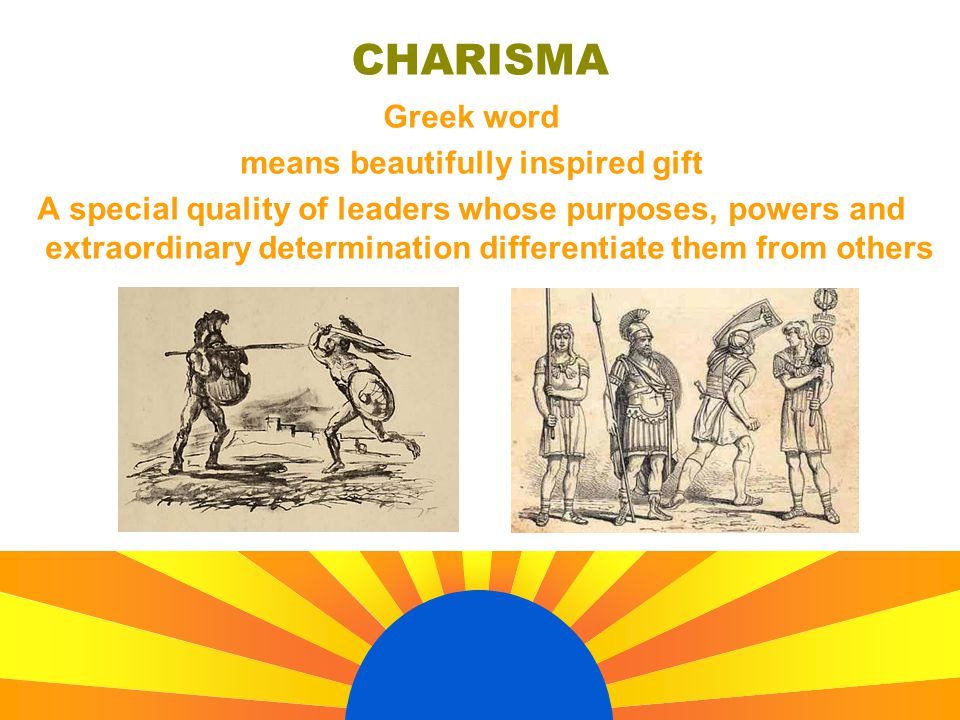 CHARISMA Greek word means beautifully inspired gift A special quality of leaders whose purposes, powers and extraordinary determination differentiate them from others