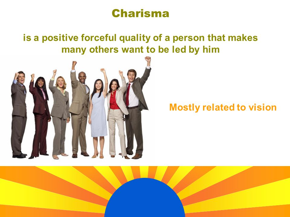 Charisma is a positive forceful quality of a person that makes many others want to be led by him Mostly related to vision
