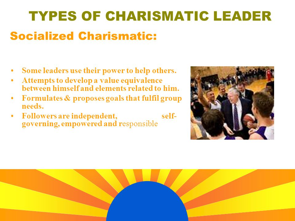 TYPES OF CHARISMATIC LEADER Some leaders use their power to help others. Attempts to develop a value equivalence between himself and elements related
