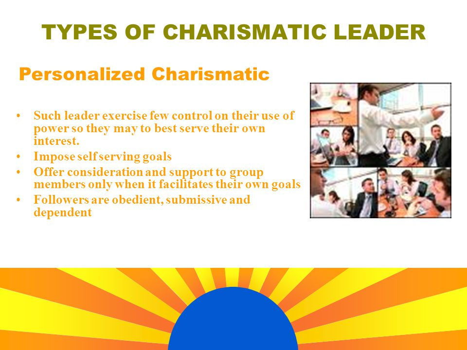 TYPES OF CHARISMATIC LEADER Such leader exercise few control on their use of power so they may to best serve their own interest. Impose self serving g