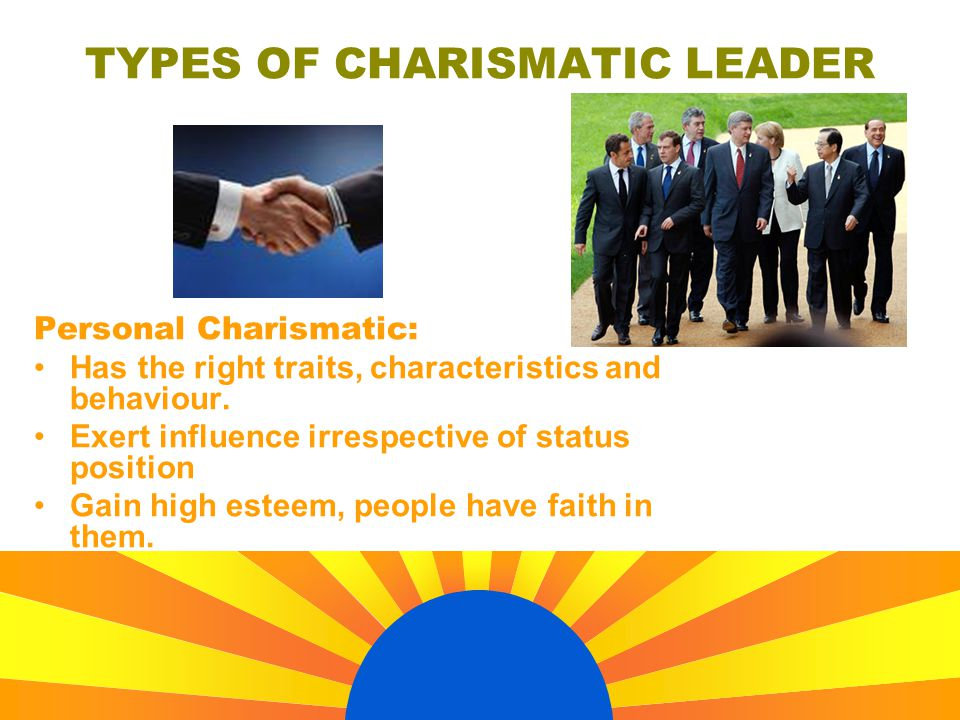 Personal Charismatic: Has the right traits, characteristics and behaviour. Exert influence irrespective of status position Gain high esteem, people ha