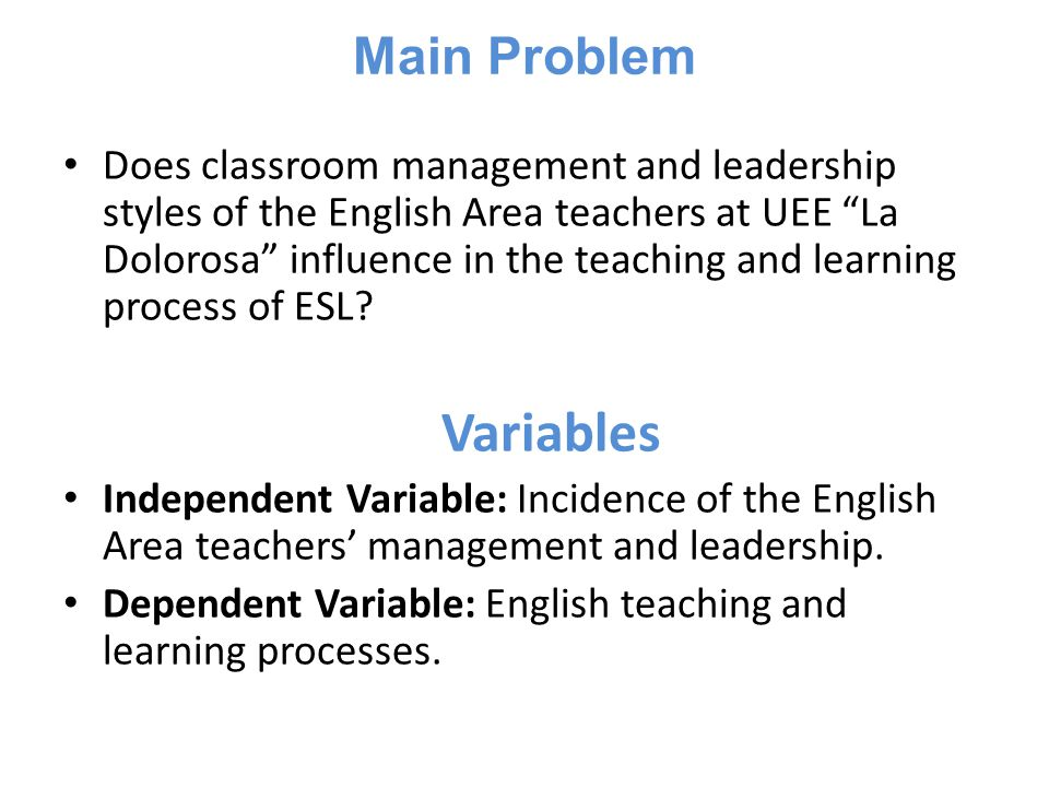 Main Problem Does classroom management and leadership styles of the English Area teachers at UEE La Dolorosa influence in the teaching and learning process of ESL.