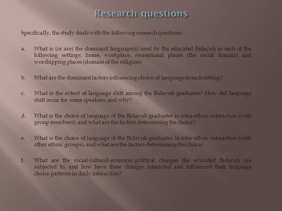 Specifically, the study deals with the following research questions: a.What is (or are) the dominant language(s) used by the educated Bidayuh in each