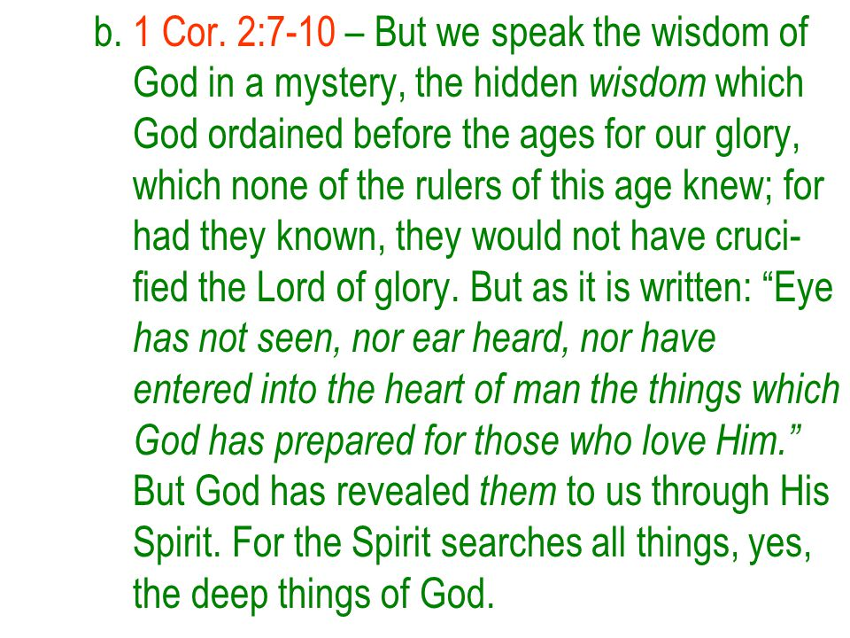 b. 1 Cor. 2:7-10 – But we speak the wisdom of God in a mystery, the hidden wisdom which God ordained before the ages for our glory, which none of the