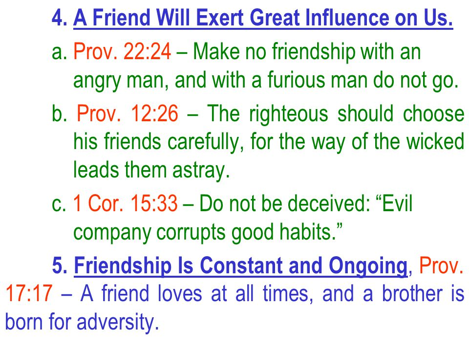 4. A Friend Will Exert Great Influence on Us. a. Prov. 22:24 – Make no friendship with an angry man, and with a furious man do not go. b. Prov. 12:26