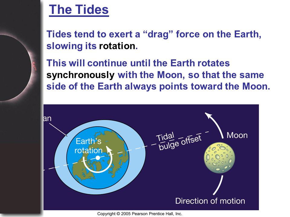 """The Tides Tides tend to exert a """"drag"""" force on the Earth, slowing its rotation. This will continue until the Earth rotates synchronously with the Moo"""