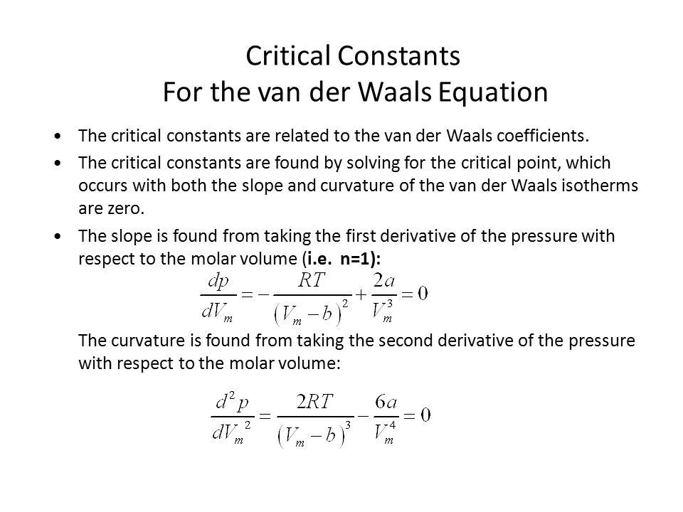 Critical Constants For the van der Waals Equation The critical constants are related to the van der Waals coefficients.