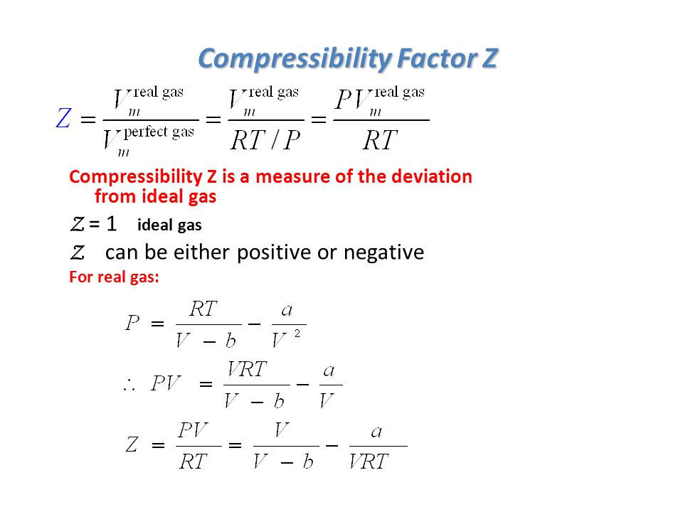 Compressibility Factor Z Compressibility Z is a measure of the deviation from ideal gas Z = 1 ideal gas Z can be either positive or negative For real gas: