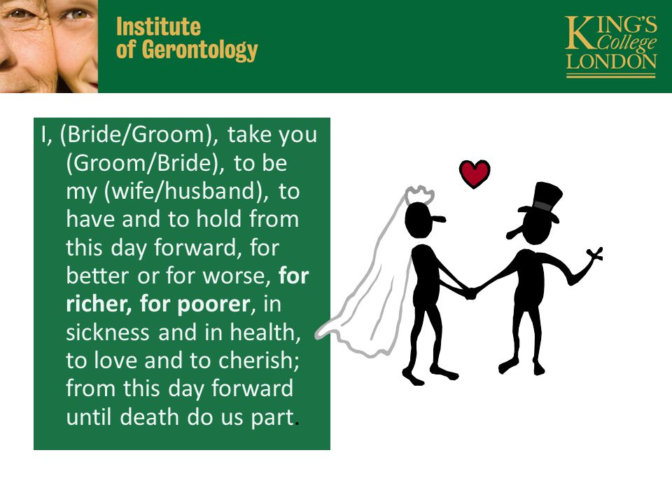 I, (Bride/Groom), take you (Groom/Bride), to be my (wife/husband), to have and to hold from this day forward, for better or for worse, for richer, for poorer, in sickness and in health, to love and to cherish; from this day forward until death do us part.