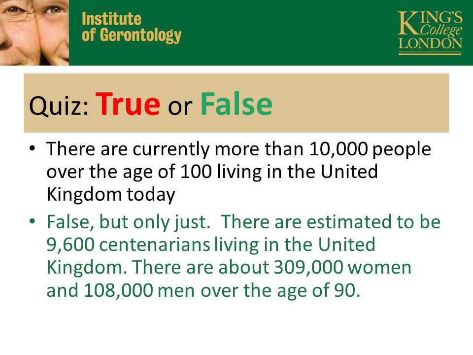 Quiz: True or False There are currently more than 10,000 people over the age of 100 living in the United Kingdom today False, but only just.