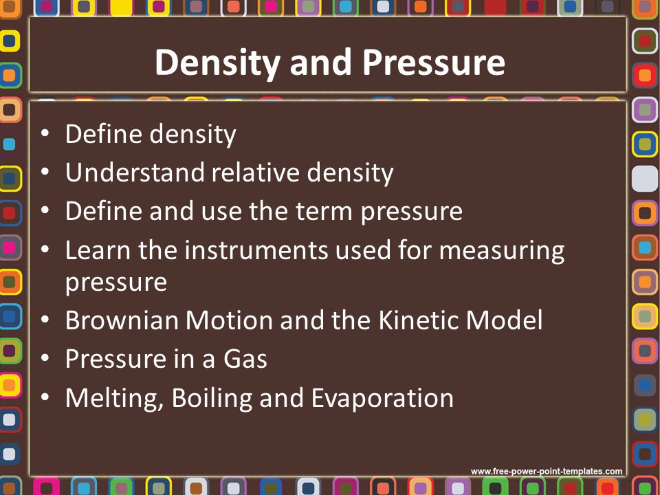 Density and Pressure Define density Understand relative density Define and use the term pressure Learn the instruments used for measuring pressure Bro