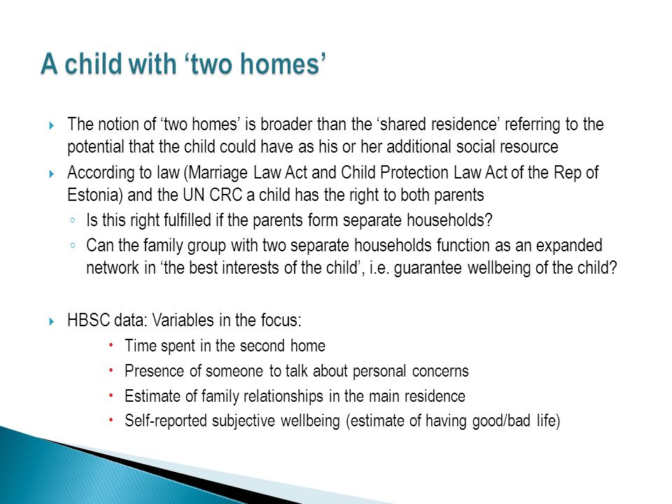  The notion of 'two homes' is broader than the 'shared residence' referring to the potential that the child could have as his or her additional social resource  According to law (Marriage Law Act and Child Protection Law Act of the Rep of Estonia) and the UN CRC a child has the right to both parents ◦ Is this right fulfilled if the parents form separate households.