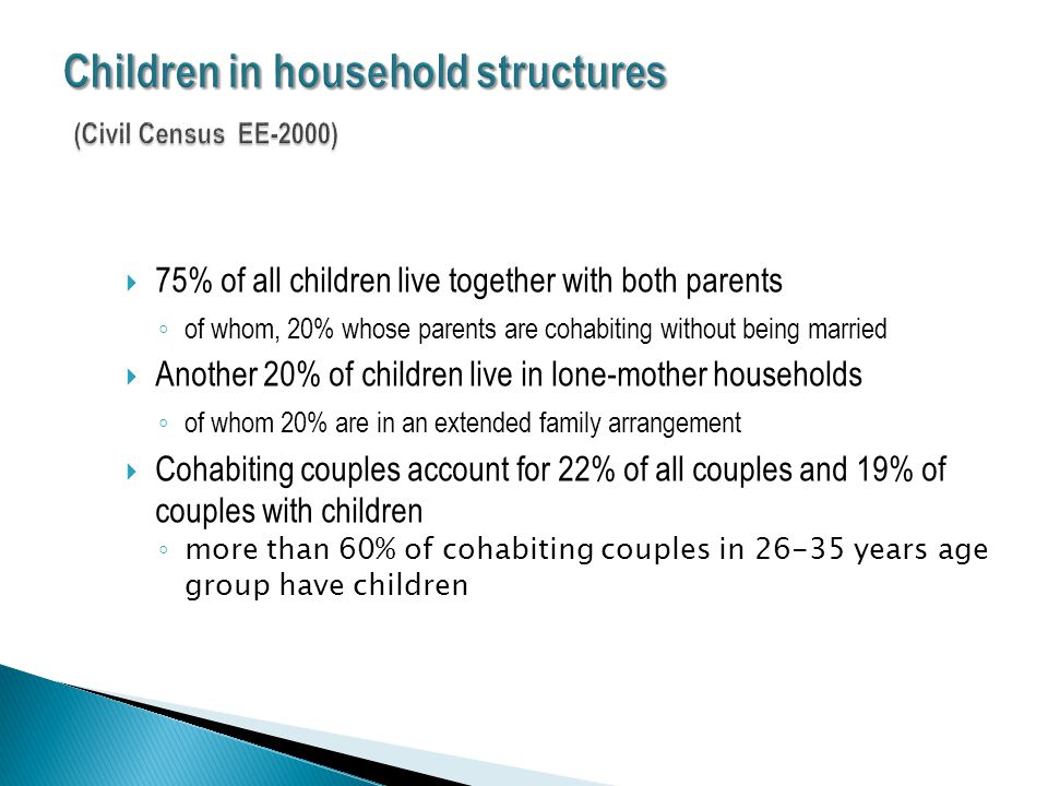  75% of all children live together with both parents ◦ of whom, 20% whose parents are cohabiting without being married  Another 20% of children live in lone-mother households ◦ of whom 20% are in an extended family arrangement  Cohabiting couples account for 22% of all couples and 19% of couples with children ◦ more than 60% of cohabiting couples in 26-35 years age group have children