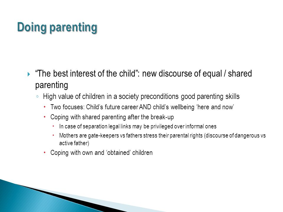  The best interest of the child : new discourse of equal / shared parenting ◦ High value of children in a society preconditions good parenting skills  Two focuses: Child's future career AND child's wellbeing 'here and now'  Coping with shared parenting after the break-up  In case of separation legal links may be privileged over informal ones  Mothers are gate-keepers vs fathers stress their parental rights (discourse of dangerous vs active father)  Coping with own and 'obtained' children