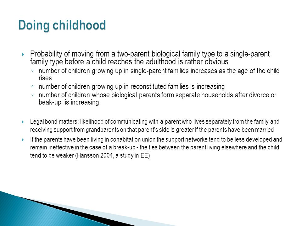  Probability of moving from a two-parent biological family type to a single-parent family type before a child reaches the adulthood is rather obvious ◦ number of children growing up in single-parent families increases as the age of the child rises ◦ number of children growing up in reconstituted families is increasing ◦ number of children whose biological parents form separate households after divorce or beak-up is increasing  Legal bond matters: likelihood of communicating with a parent who lives separately from the family and receiving support from grandparents on that parent's side is greater if the parents have been married  If the parents have been living in cohabitation union the support networks tend to be less developed and remain ineffective in the case of a break-up - the ties between the parent living elsewhere and the child tend to be weaker (Hansson 2004, a study in EE)