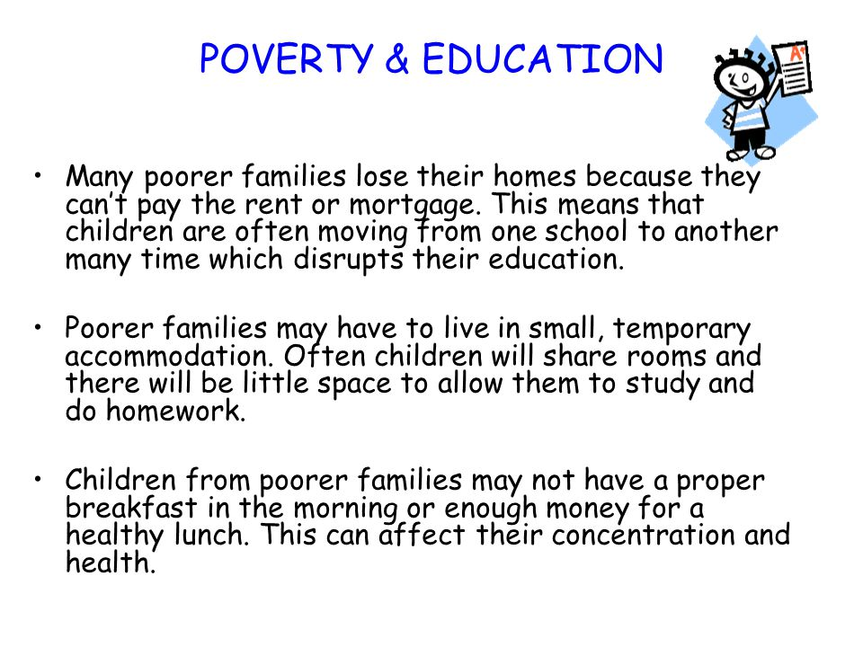 POVERTY & EDUCATION Many poorer families lose their homes because they can't pay the rent or mortgage. This means that children are often moving from