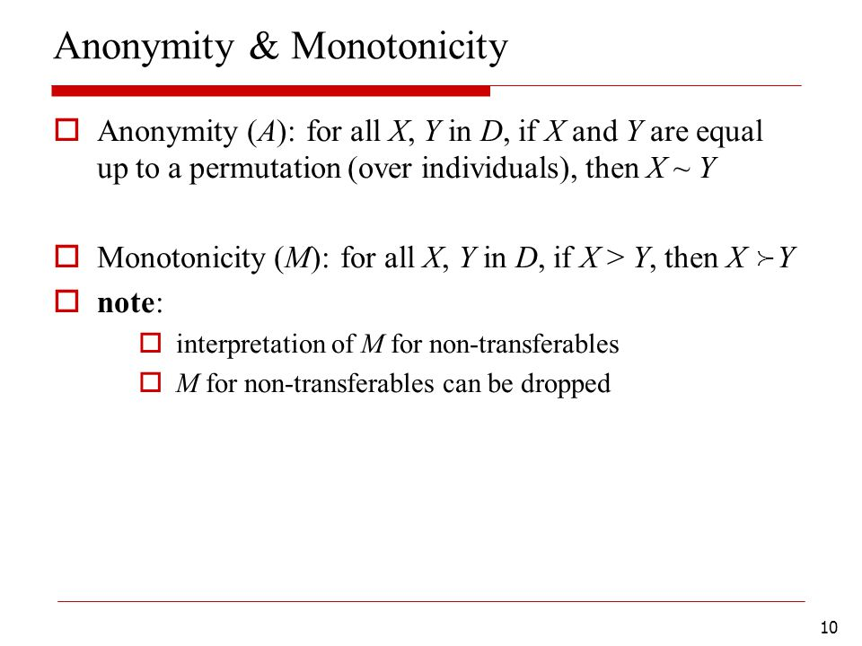 10 Anonymity & Monotonicity  Anonymity (A): for all X, Y in D, if X and Y are equal up to a permutation (over individuals), then X ~ Y  Monotonicity (M): for all X, Y in D, if X > Y, then X Y  note:  interpretation of M for non-transferables  M for non-transferables can be dropped