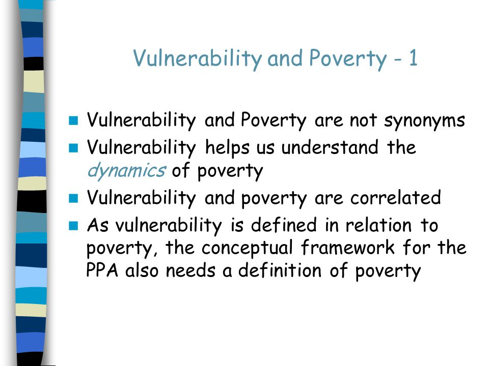 Vulnerability and Poverty - 1 Vulnerability and Poverty are not synonyms Vulnerability helps us understand the dynamics of poverty Vulnerability and poverty are correlated As vulnerability is defined in relation to poverty, the conceptual framework for the PPA also needs a definition of poverty