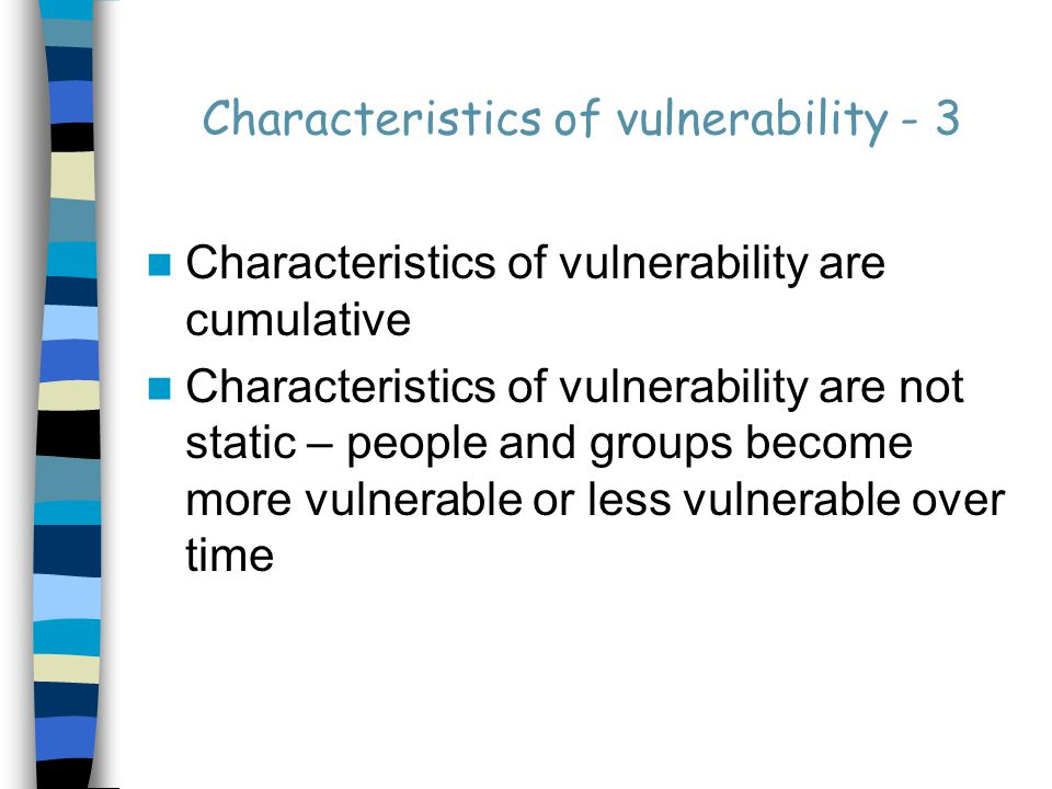 Characteristics of vulnerability - 3 Characteristics of vulnerability are cumulative Characteristics of vulnerability are not static – people and groups become more vulnerable or less vulnerable over time