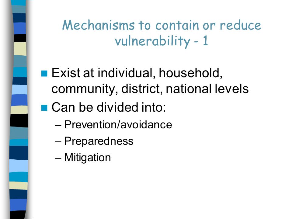 Mechanisms to contain or reduce vulnerability - 1 Exist at individual, household, community, district, national levels Can be divided into: –Prevention/avoidance –Preparedness –Mitigation
