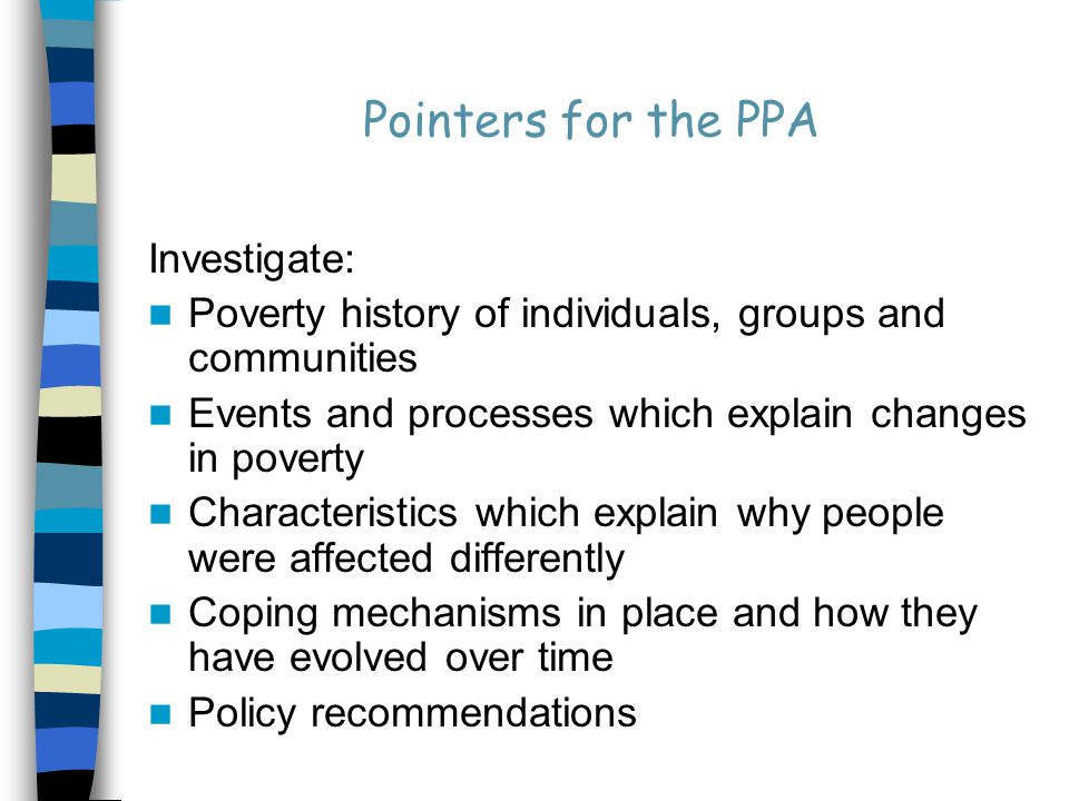 Pointers for the PPA Investigate: Poverty history of individuals, groups and communities Events and processes which explain changes in poverty Characteristics which explain why people were affected differently Coping mechanisms in place and how they have evolved over time Policy recommendations