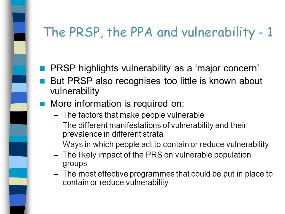 The PRSP, the PPA and vulnerability - 2 PPA can provide important contributions towards the strengthening of the knowledge base on vulnerability It can provide concrete policy recommendations, based on the views of the vulnerable themselves, on how vulnerability should be addressed by the PRS However, conceptual clarity about vulnerability is crucial for a successful PPA