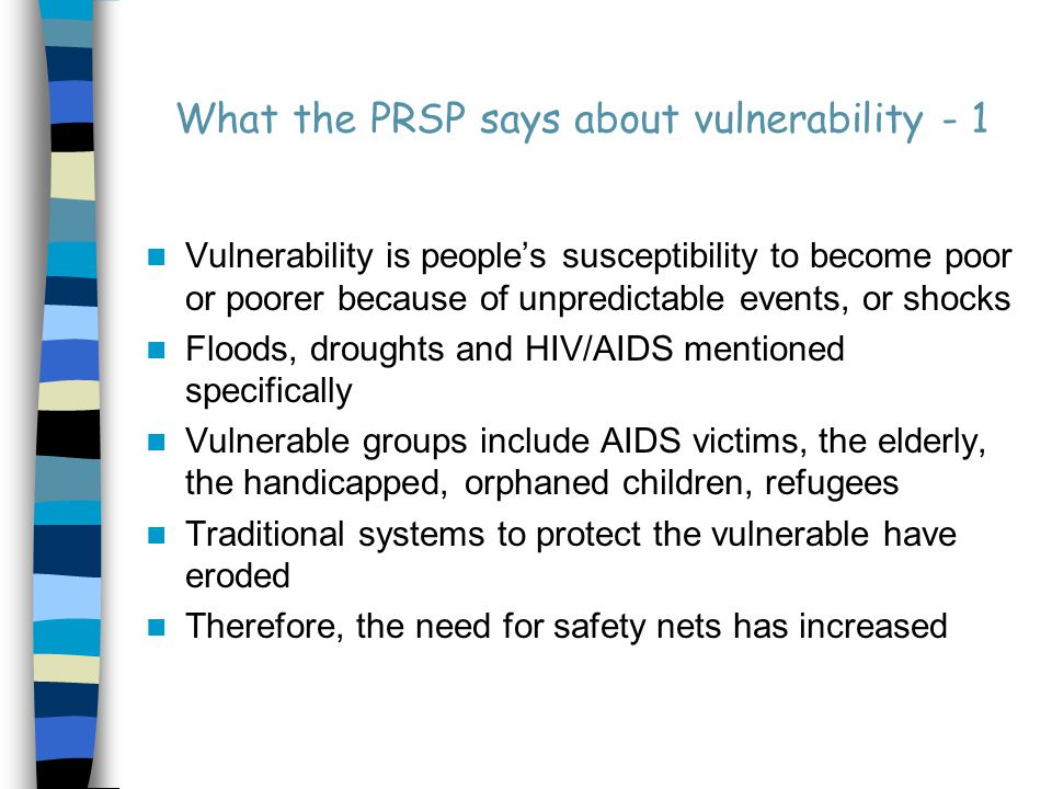 What the PRSP says about vulnerability - 1 Vulnerability is people's susceptibility to become poor or poorer because of unpredictable events, or shocks Floods, droughts and HIV/AIDS mentioned specifically Vulnerable groups include AIDS victims, the elderly, the handicapped, orphaned children, refugees Traditional systems to protect the vulnerable have eroded Therefore, the need for safety nets has increased