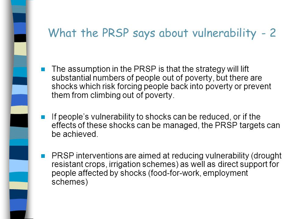 What the PRSP says about vulnerability - 3 But many questions remain to be answered: Is the reason that vulnerable people become poor(er) always a 'shock'.