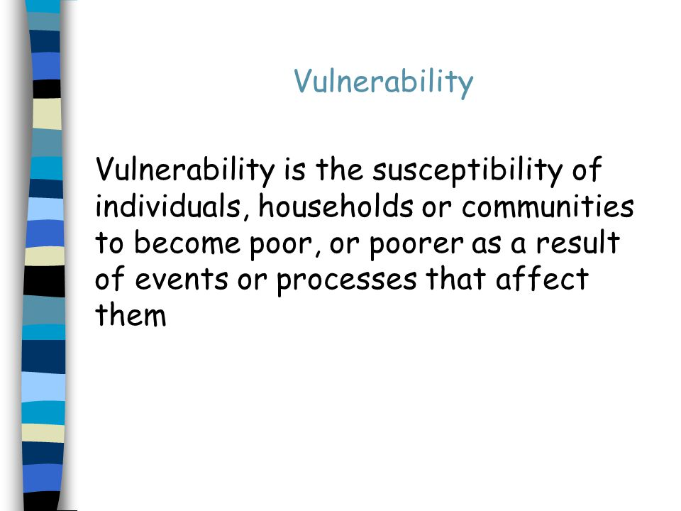 Events and processes that trigger the impoverishment of the vulnerable - 1 Sudden or gradual Predictable or unpredictable Can occur at different levels: individual, household, community, etc Can be clustered into: –Nature –Health –Life cycle –Social –Economic –Political –Environmental
