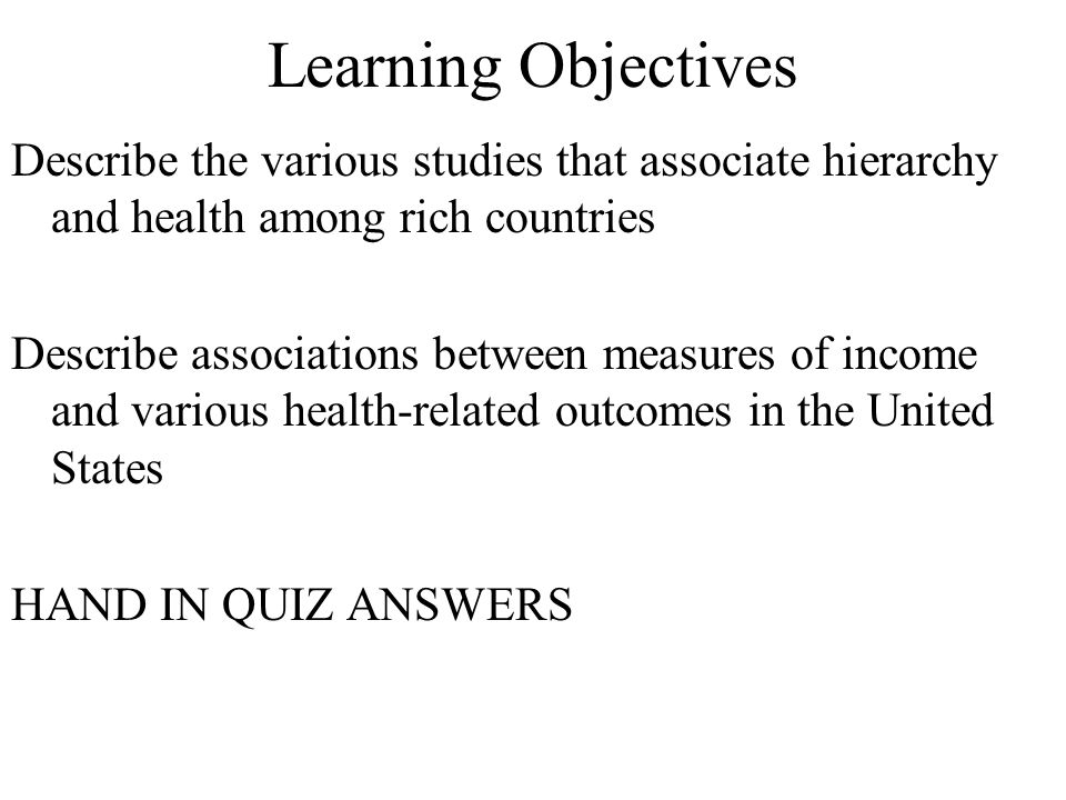 Learning Objectives Describe the various studies that associate hierarchy and health among rich countries Describe associations between measures of in