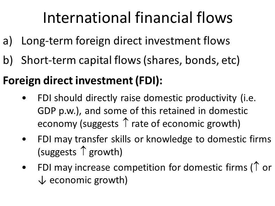 International financial flows a)Long-term foreign direct investment flows b)Short-term capital flows (shares, bonds, etc) Foreign direct investment (FDI): FDI should directly raise domestic productivity (i.e.